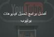 أفضل_برامج_تحميل_فديوهات_يوتيوب